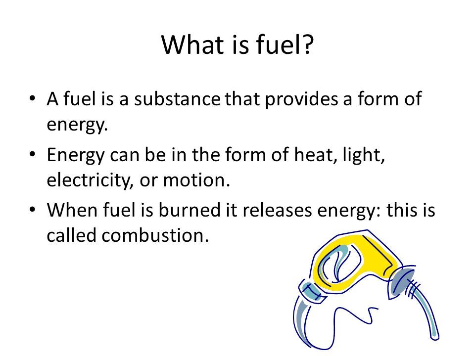 What is fuel A fuel is a substance that provides a form of energy.