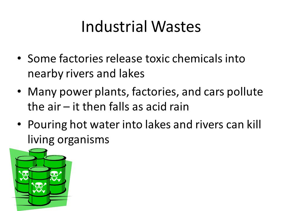 Industrial Wastes Some factories release toxic chemicals into nearby rivers and lakes.