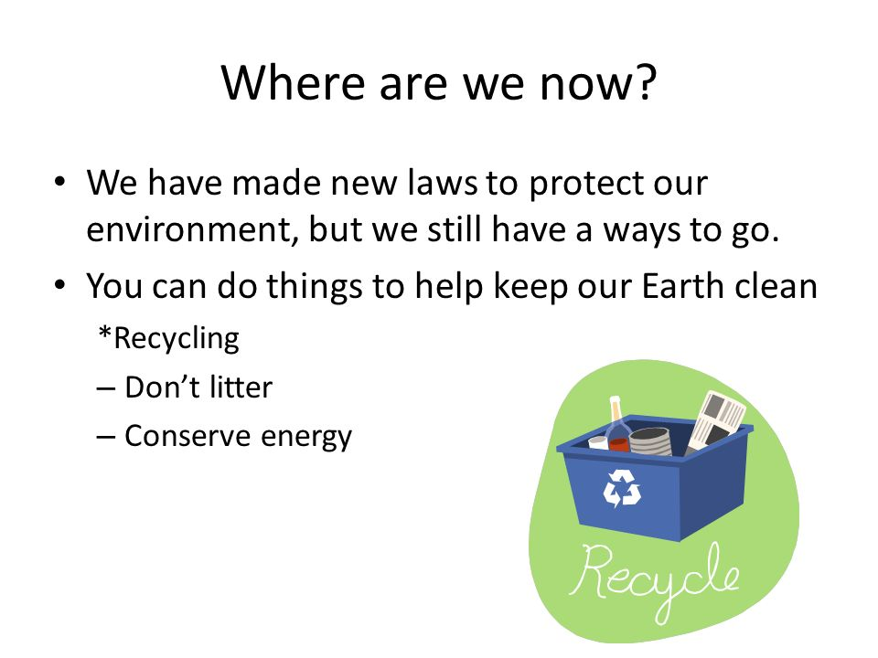 Where are we now We have made new laws to protect our environment, but we still have a ways to go.