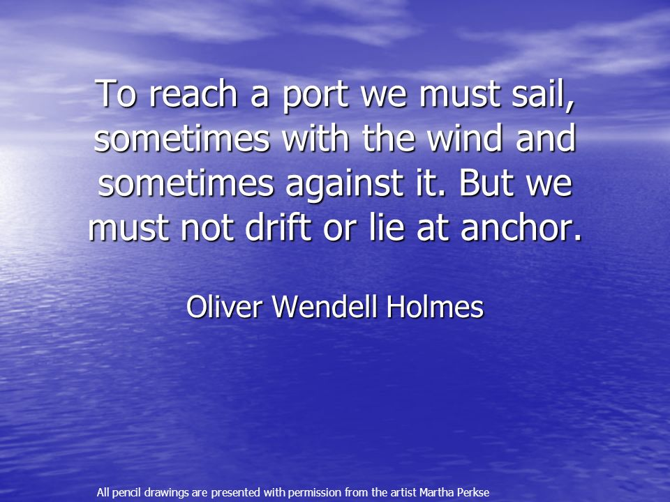 To reach a port we must sail, sometimes with the wind and sometimes against it. But we must not drift or lie at anchor.