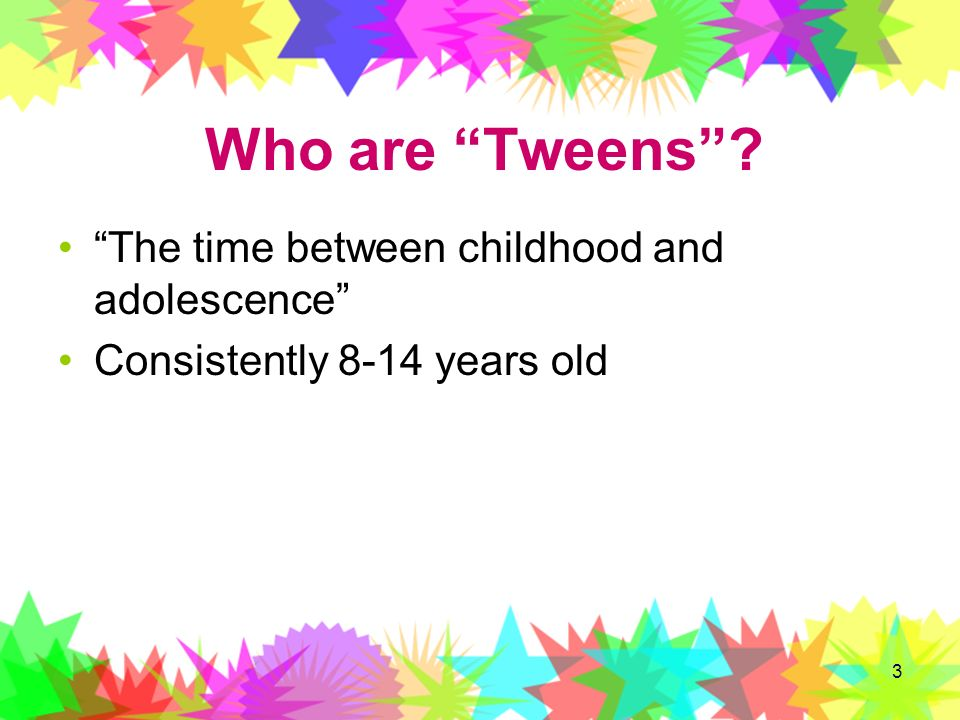 Who are Tweens The time between childhood and adolescence