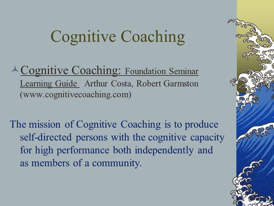 Cognitive Coaching Cognitive Coaching: Foundation Seminar Learning Guide Arthur Costa, Robert Garmston (www.cognitivecoaching.com)