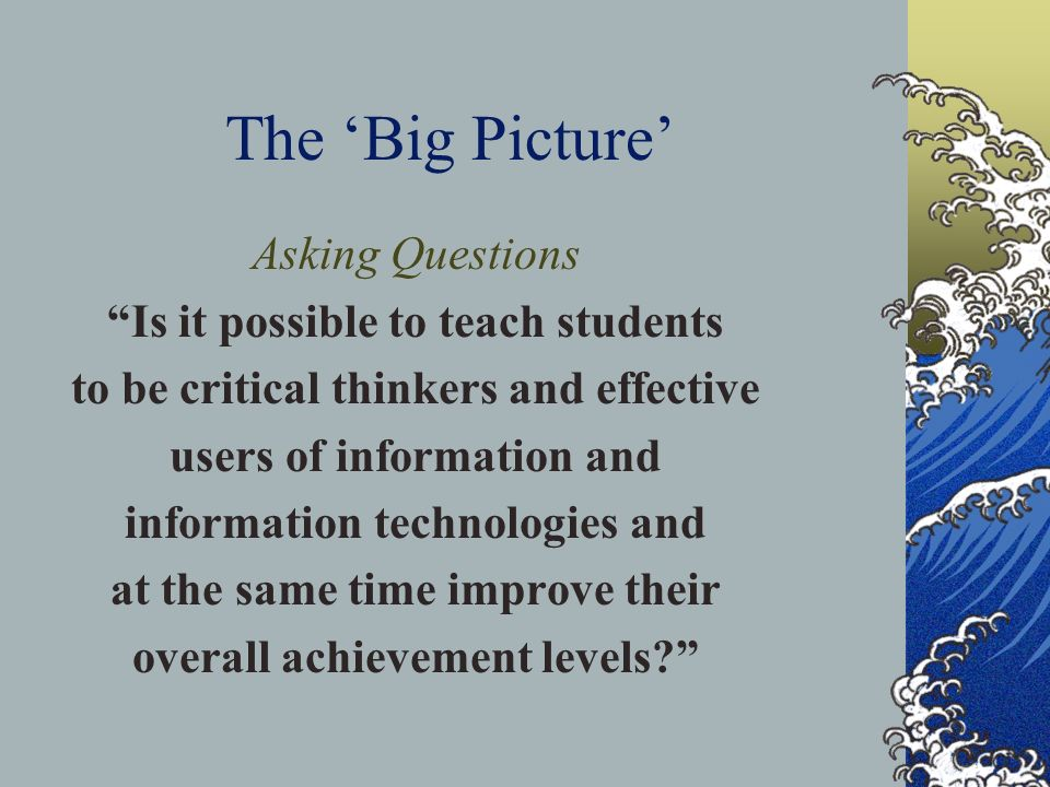 The 'Big Picture' Asking Questions Is it possible to teach students