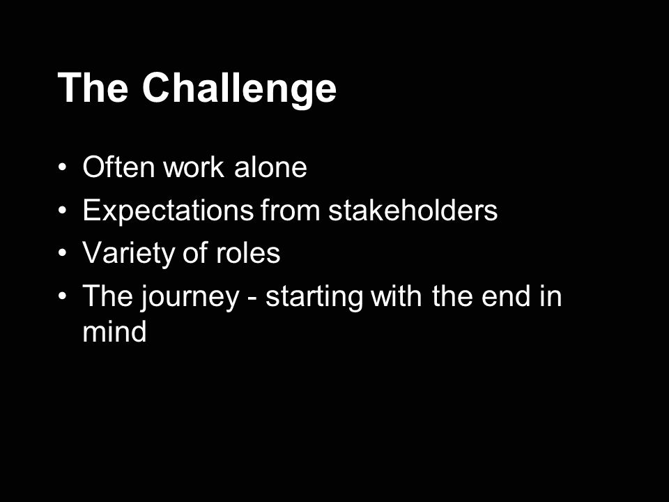 The Challenge Often work alone Expectations from stakeholders