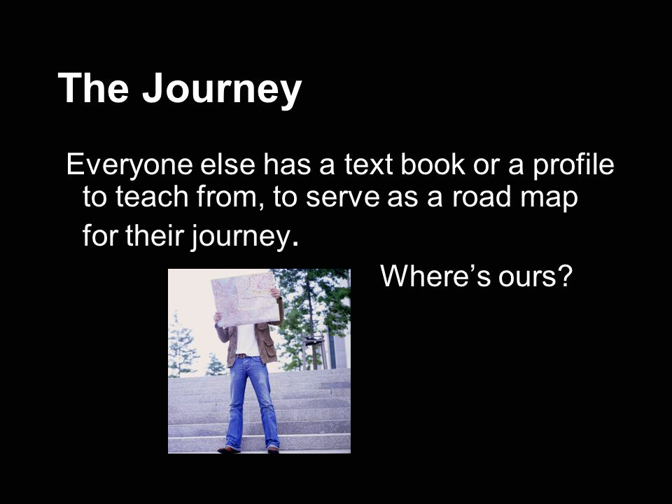 The Journey Everyone else has a text book or a profile to teach from, to serve as a road map for their journey.