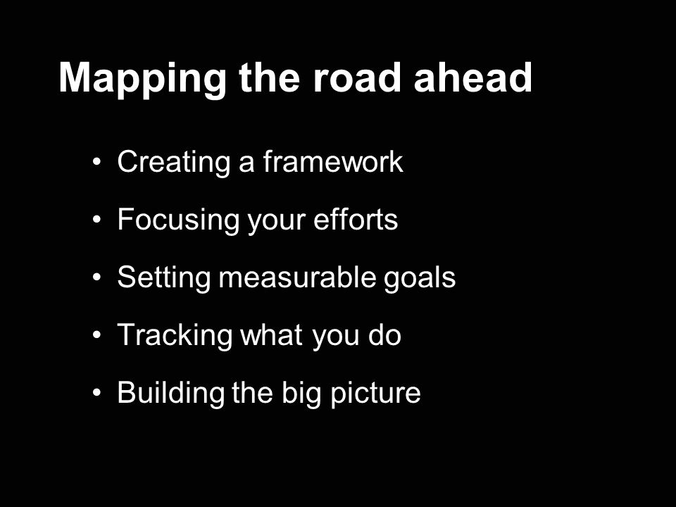 Mapping the road ahead Creating a framework Focusing your efforts