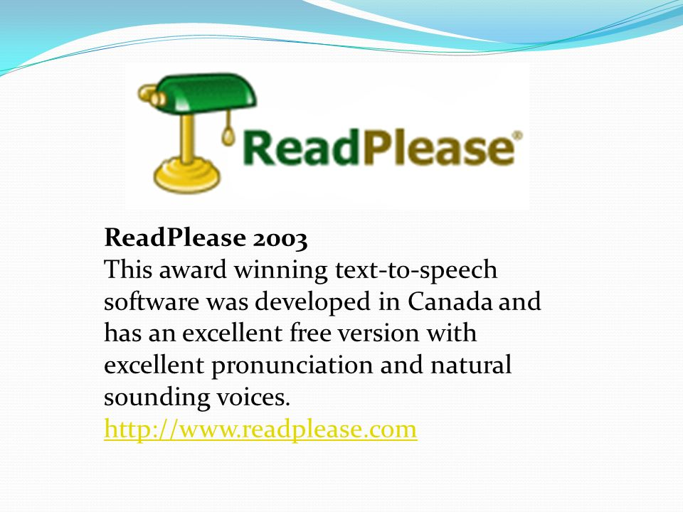 ReadPlease 2003 This award winning text-to-speech software was developed in Canada and has an excellent free version with excellent pronunciation and natural sounding voices.