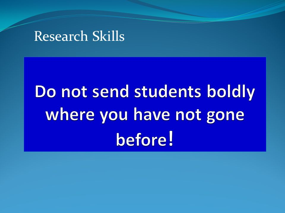 Do not send students boldly where you have not gone before!