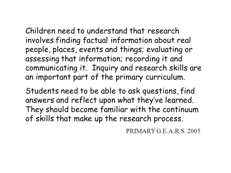 Children need to understand that research involves finding factual information about real people, places, events and things; evaluating or assessing that information; recording it and communicating it. Inquiry and research skills are an important part of the primary curriculum.