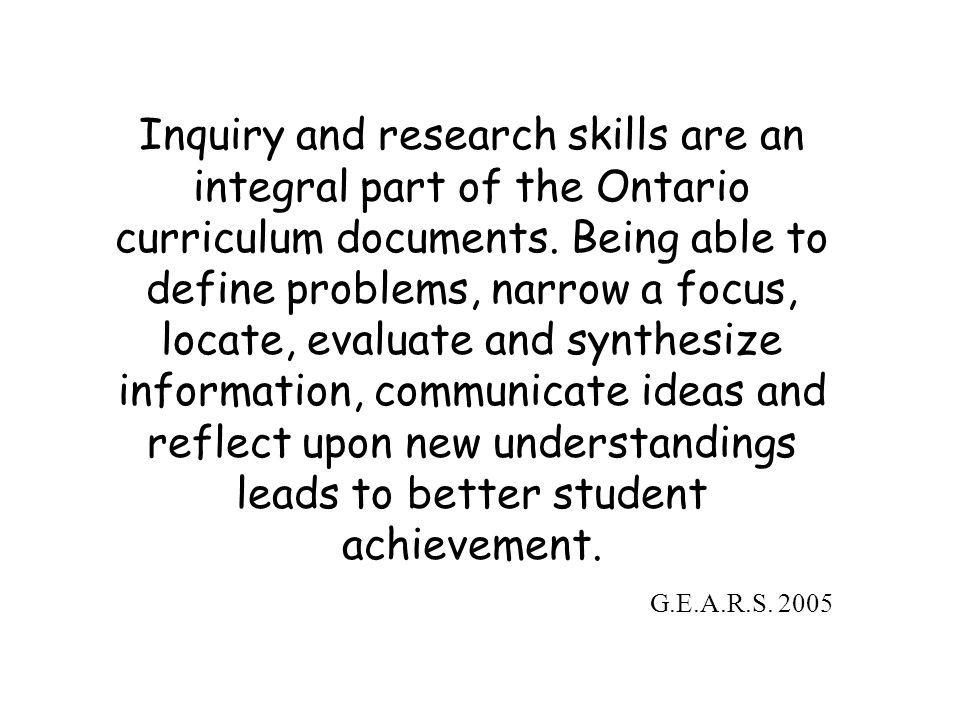 Inquiry and research skills are an integral part of the Ontario curriculum documents. Being able to define problems, narrow a focus, locate, evaluate and synthesize information, communicate ideas and reflect upon new understandings leads to better student achievement.