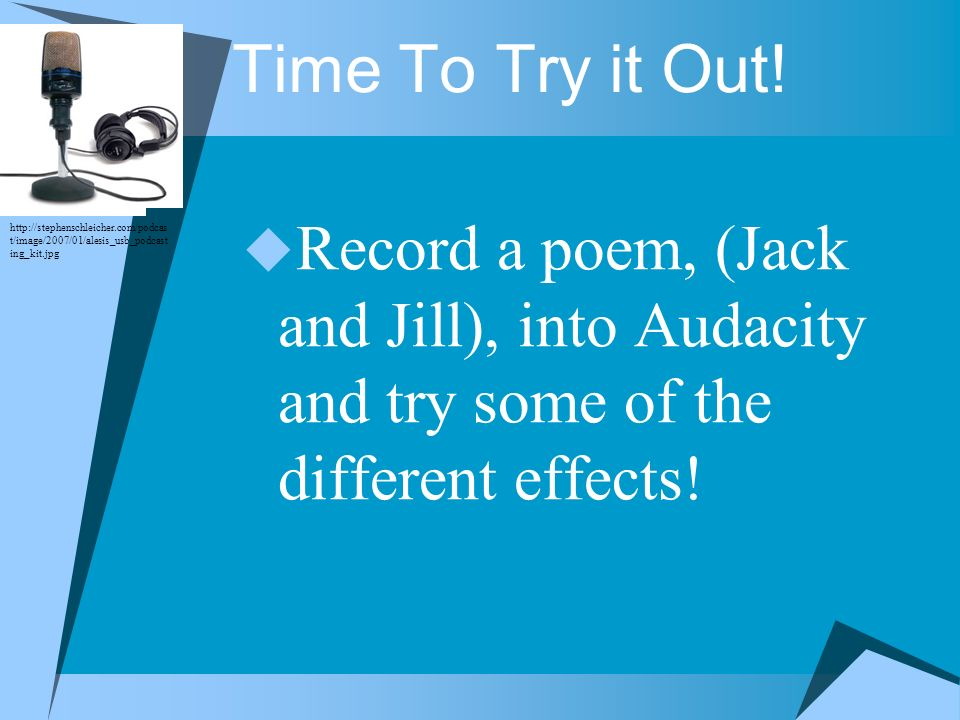 Time To Try it Out! Record a poem, (Jack and Jill), into Audacity and try some of the different effects!