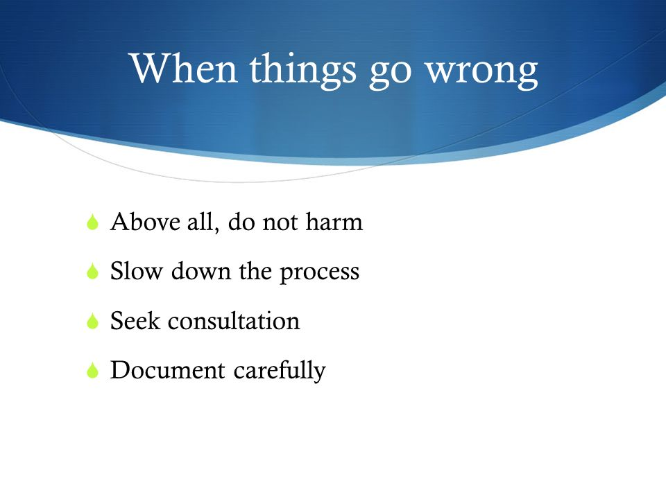 When things go wrong Above all, do not harm Slow down the process