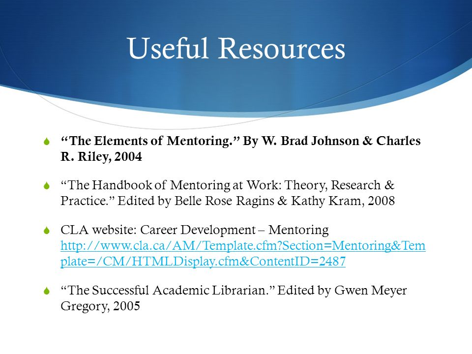 Useful Resources The Elements of Mentoring. By W. Brad Johnson & Charles R. Riley, 2004.