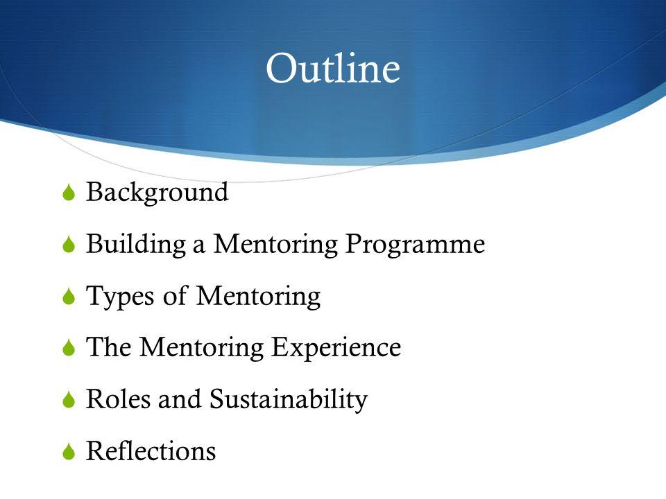 Outline Background Building a Mentoring Programme Types of Mentoring