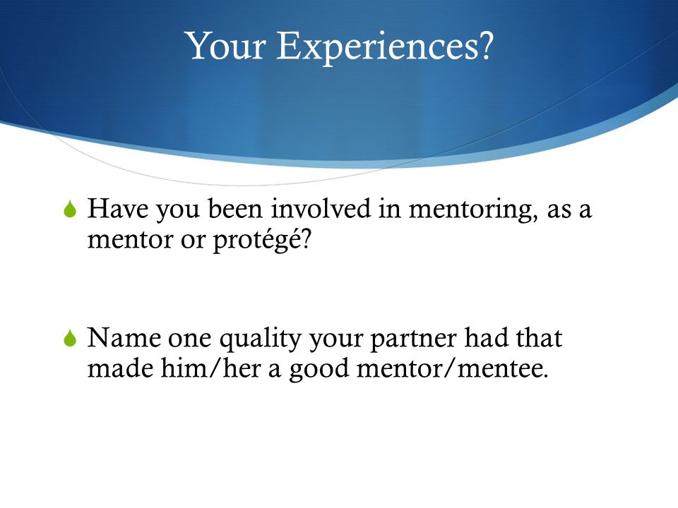 Your Experiences Have you been involved in mentoring, as a mentor or protégé