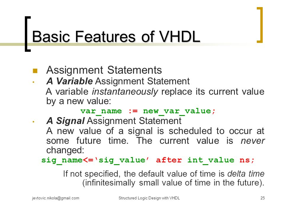 vhdl signal assignment In vhdl this is accomplished with the signal assignment statement the example architecture consists of two signal assignment statements a signal assignment statement describes how data flows from the signals on the right side of the signal on the left side.