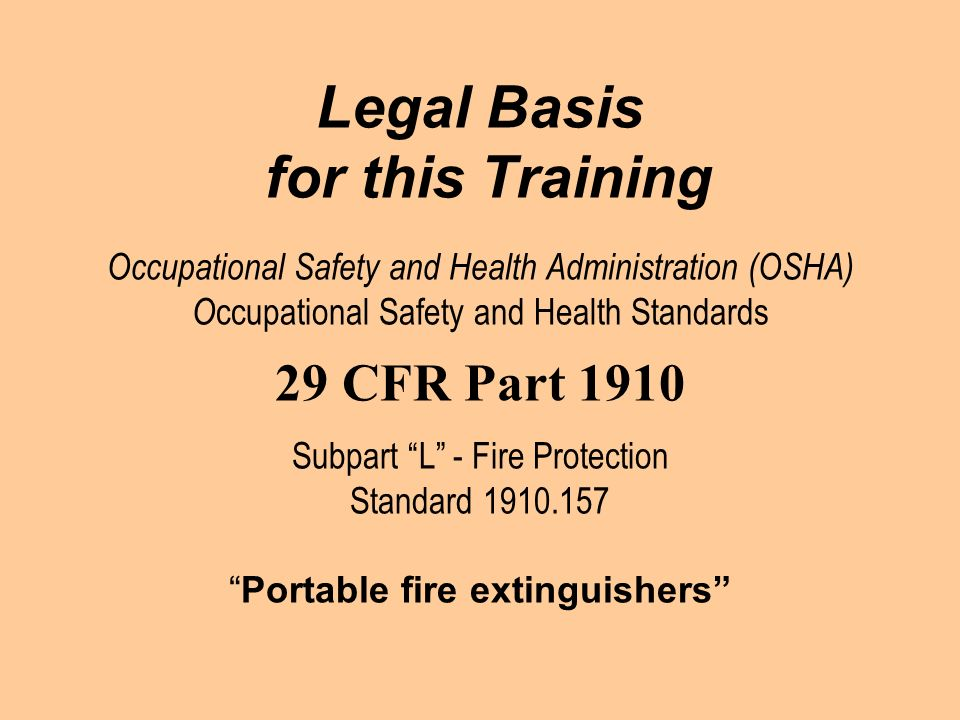 Legal Basis for this Training Occupational Safety and Health Administration (OSHA) Occupational Safety and Health Standards 29 CFR Part 1910 Subpart L - Fire Protection Standard 1910.157 Portable fire extinguishers