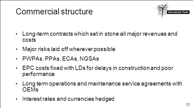 Commercial structure Long-term contracts which set in stone all major revenues and costs. Major risks laid off wherever possible.