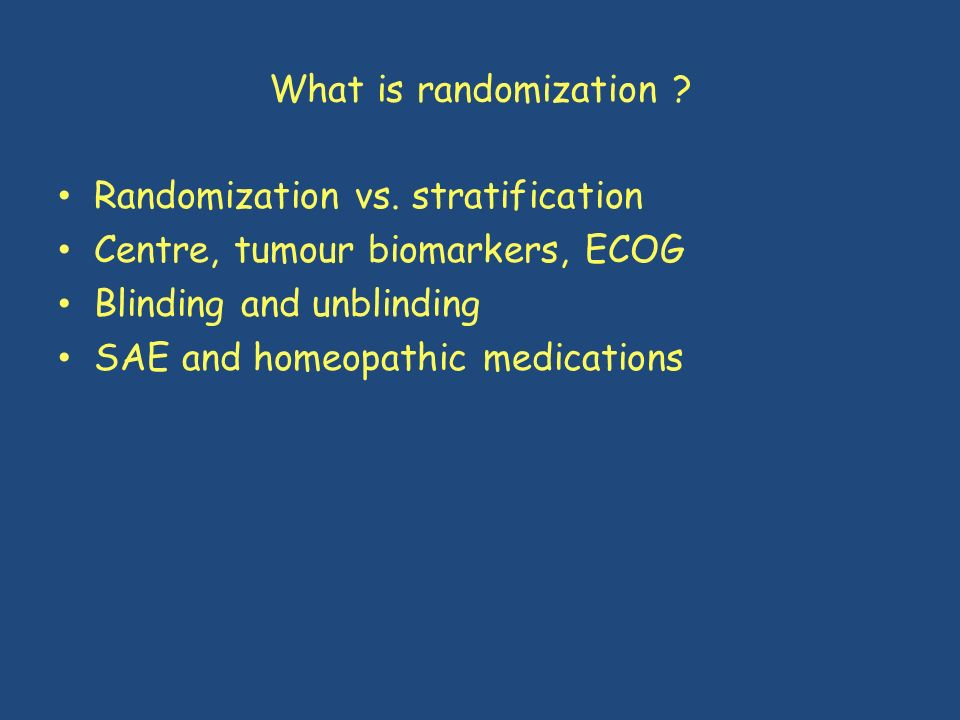 What is randomization Randomization vs. stratification. Centre, tumour biomarkers, ECOG. Blinding and unblinding.