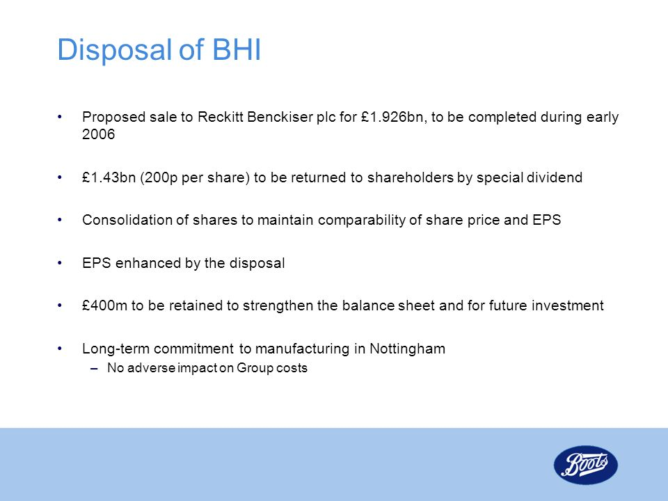 Disposal of BHI Proposed sale to Reckitt Benckiser plc for £1.926bn, to be completed during early 2006.