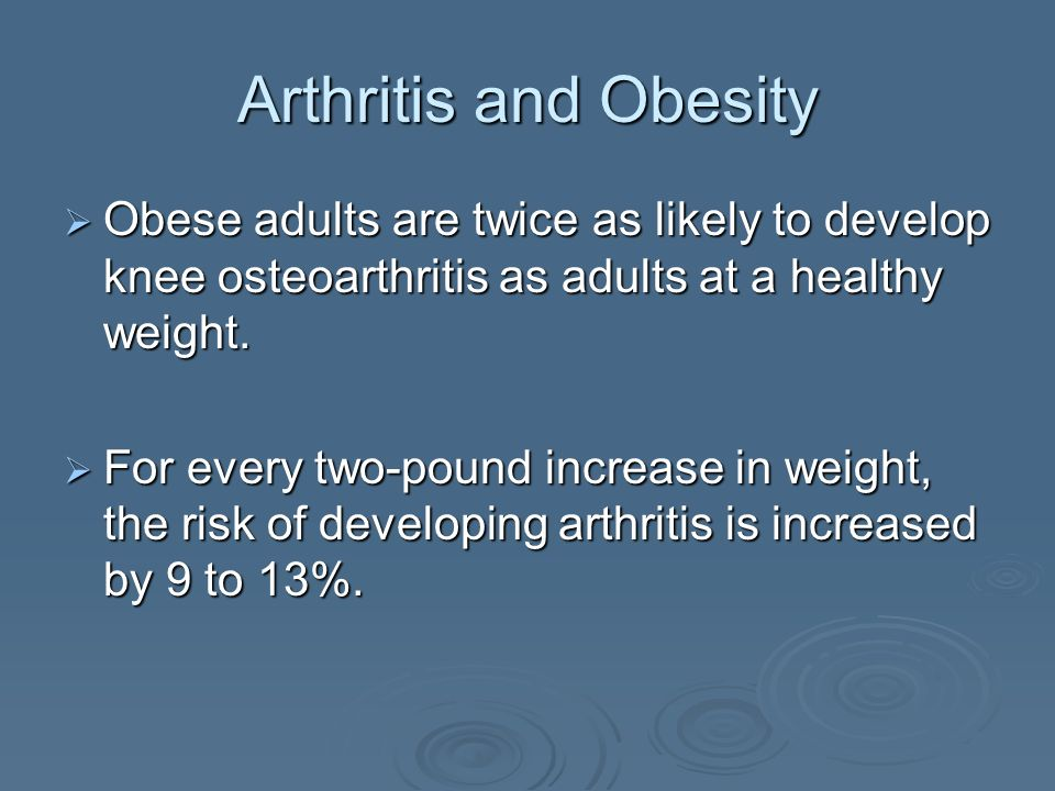 Arthritis and Obesity Obese adults are twice as likely to develop knee osteoarthritis as adults at a healthy weight.