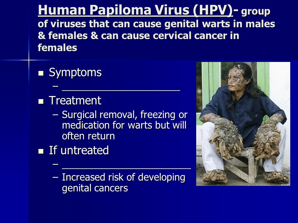 Human Papiloma Virus (HPV)- group of viruses that can cause genital warts in males & females & can cause cervical cancer in females