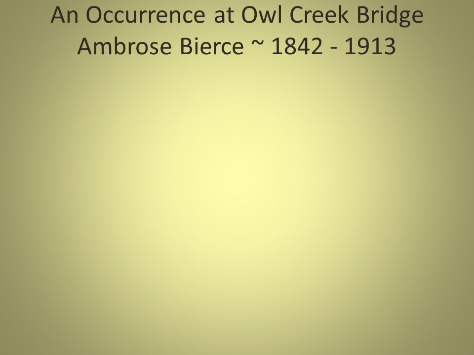 "essay on occurrence at owl creek bridge In the short story, ""an occurrence at owl creek bridge,"" ambrose bierce uses several descriptions and specific conversations between the round and flat characters to develop the main character traits throughout the story."