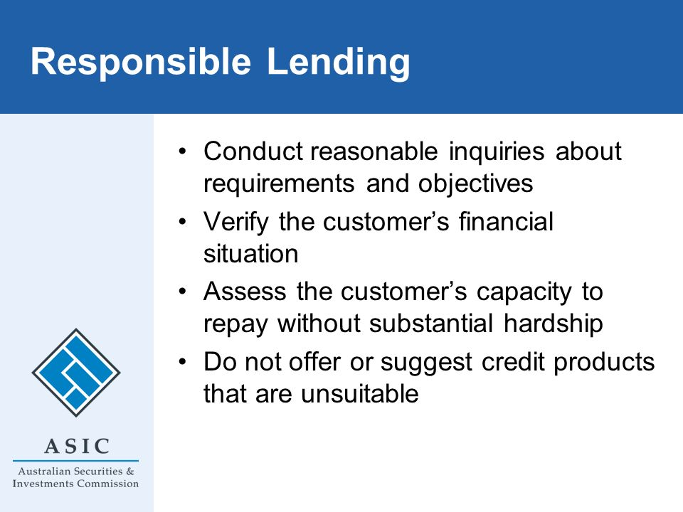 Responsible Lending Conduct reasonable inquiries about requirements and objectives. Verify the customer's financial situation.