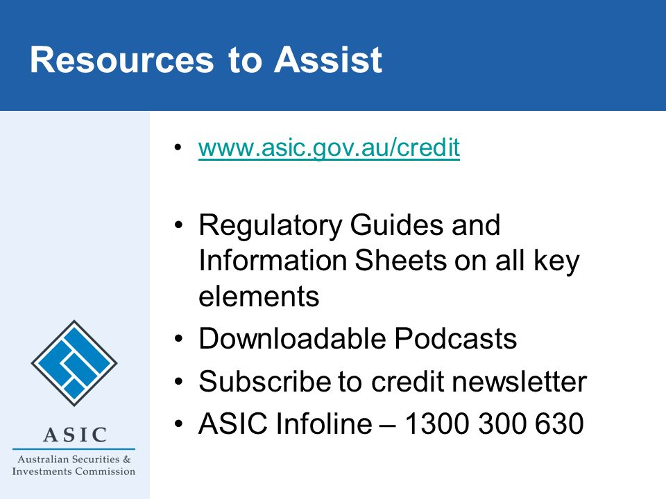 Resources to Assist www.asic.gov.au/credit. Regulatory Guides and Information Sheets on all key elements.