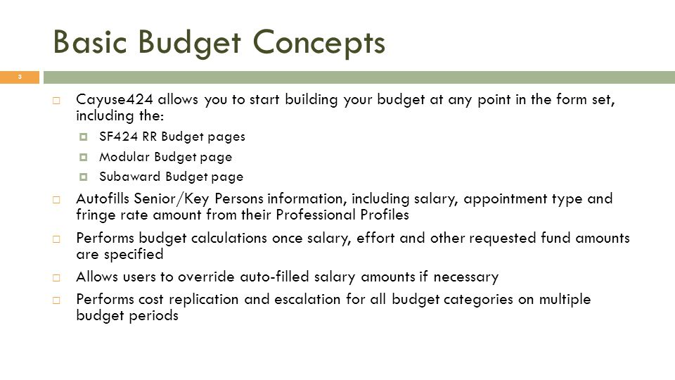 Basic Budget Concepts Cayuse424 allows you to start building your budget at any point in the form set, including the: