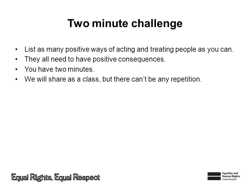 Two minute challenge List as many positive ways of acting and treating people as you can. They all need to have positive consequences.