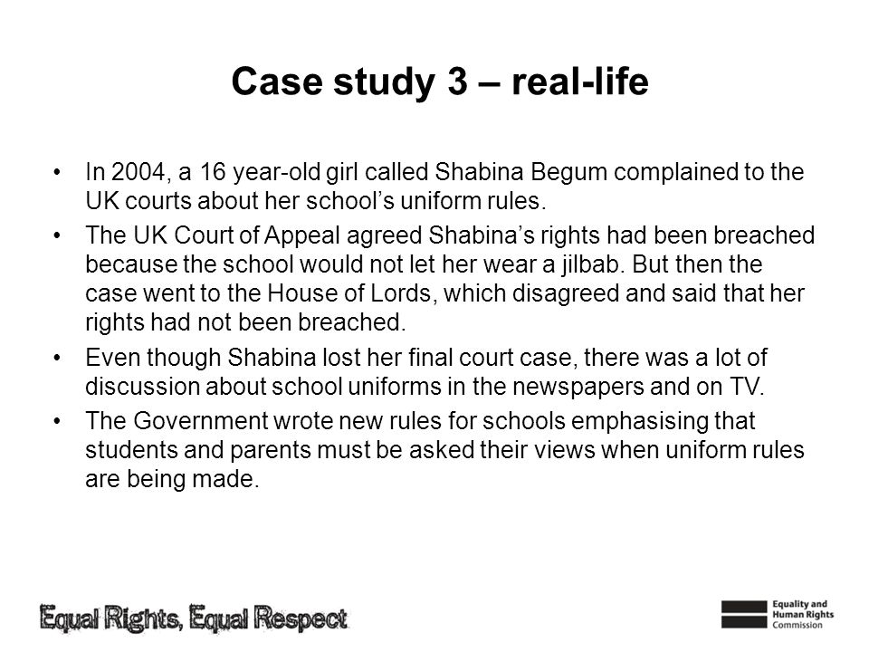 Case study 3 – real-life In 2004, a 16 year-old girl called Shabina Begum complained to the UK courts about her school's uniform rules.