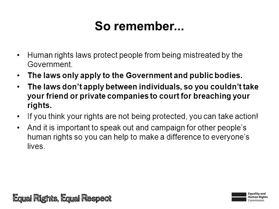 So remember... Human rights laws protect people from being mistreated by the Government. The laws only apply to the Government and public bodies.