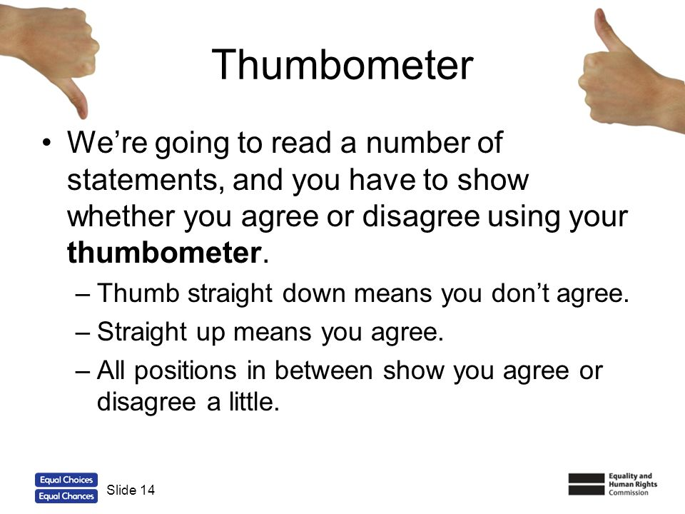 Thumbometer We're going to read a number of statements, and you have to show whether you agree or disagree using your thumbometer.