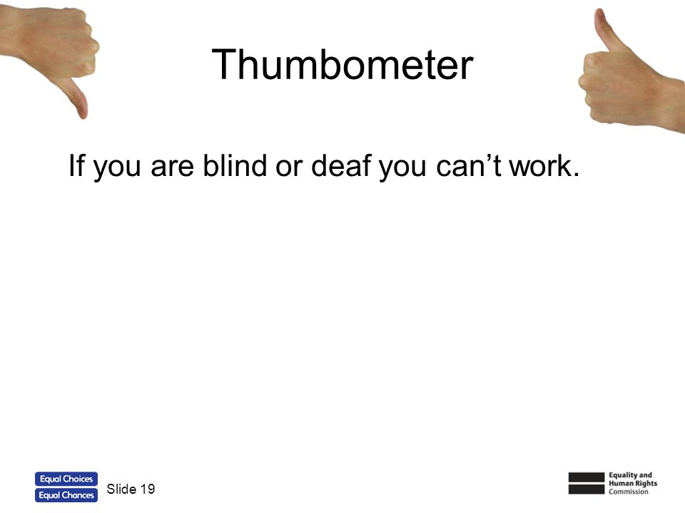 Thumbometer If you are blind or deaf you can't work. Slide 19