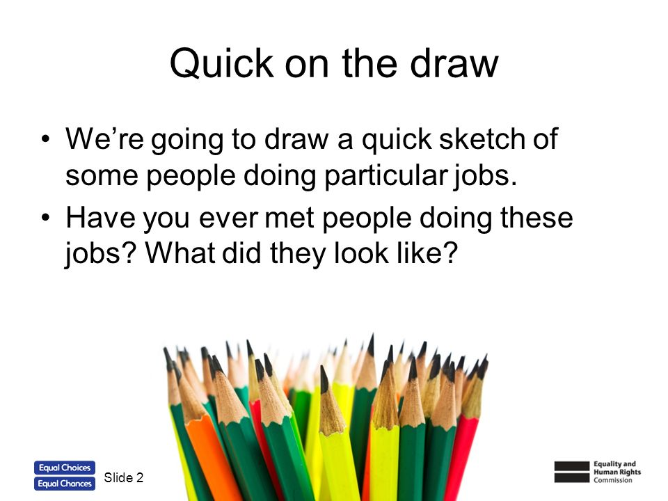 Quick on the draw We're going to draw a quick sketch of some people doing particular jobs.