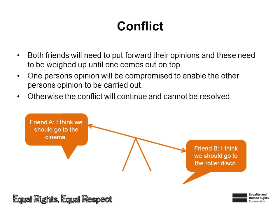 Conflict Both friends will need to put forward their opinions and these need to be weighed up until one comes out on top.