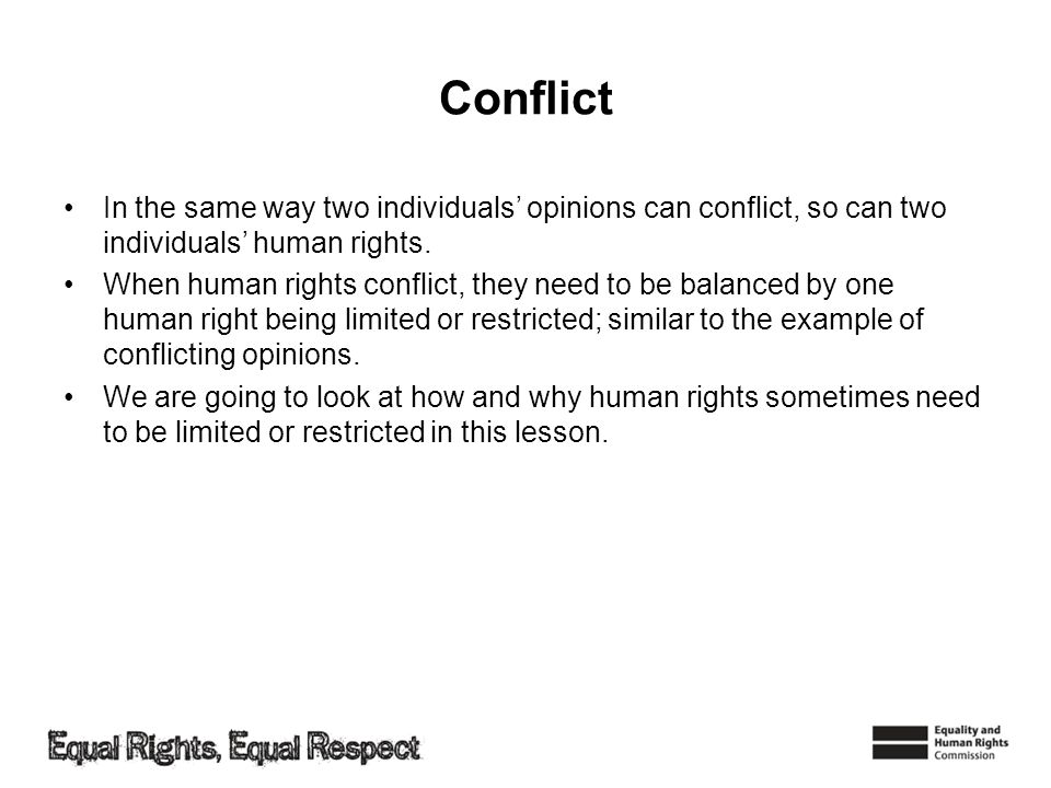 Conflict In the same way two individuals' opinions can conflict, so can two individuals' human rights.