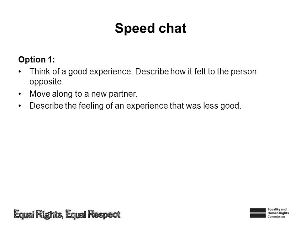 Speed chat Option 1: Think of a good experience. Describe how it felt to the person opposite. Move along to a new partner.