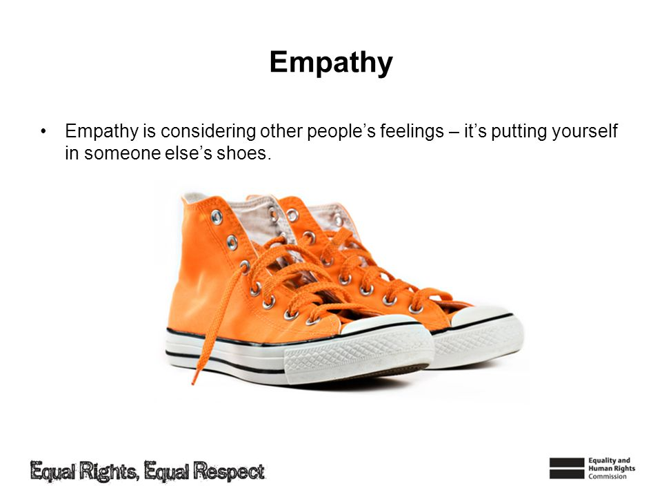 Empathy Empathy is considering other people's feelings – it's putting yourself in someone else's shoes.
