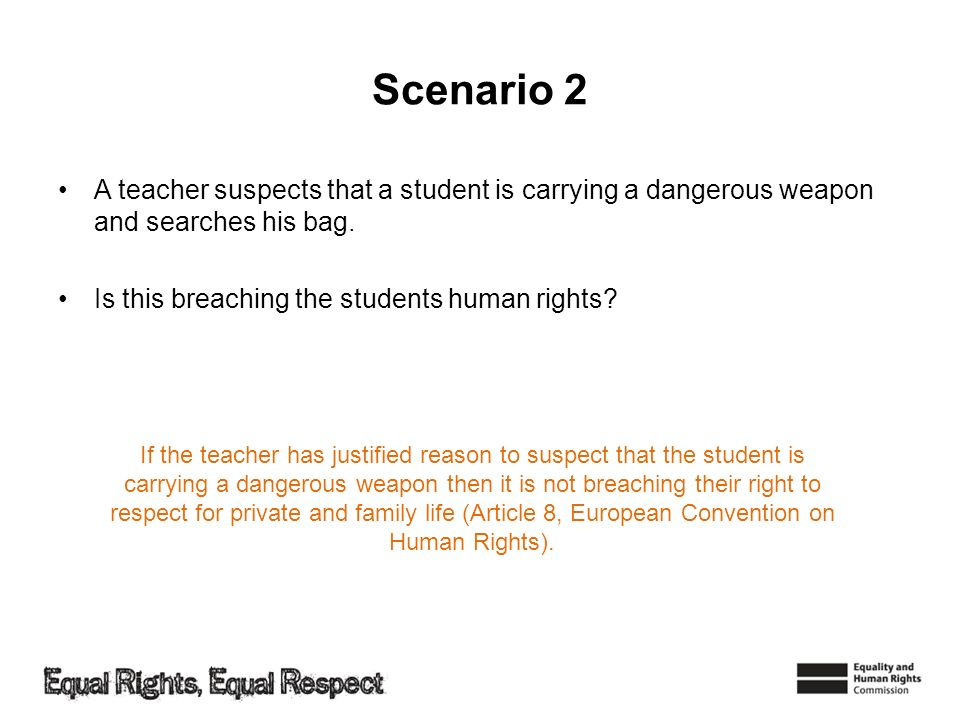 Scenario 2 A teacher suspects that a student is carrying a dangerous weapon and searches his bag. Is this breaching the students human rights