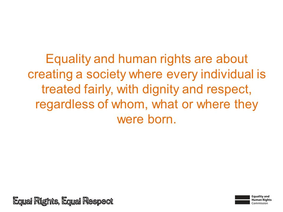 Equality and human rights are about creating a society where every individual is treated fairly, with dignity and respect, regardless of whom, what or where they were born.