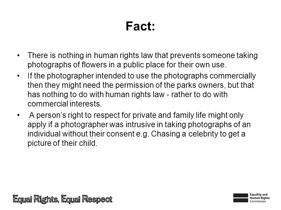 Fact:There is nothing in human rights law that prevents someone taking photographs of flowers in a public place for their own use.
