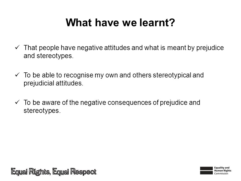 What have we learnt That people have negative attitudes and what is meant by prejudice and stereotypes.