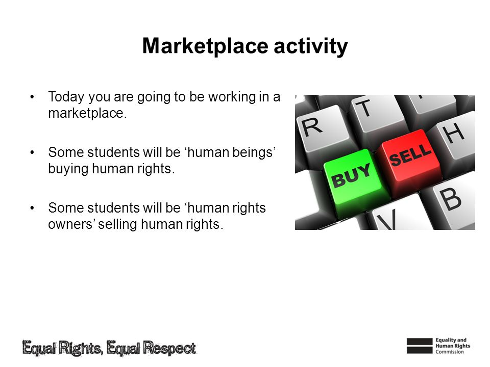 Marketplace activity Today you are going to be working in a marketplace. Some students will be 'human beings' buying human rights.