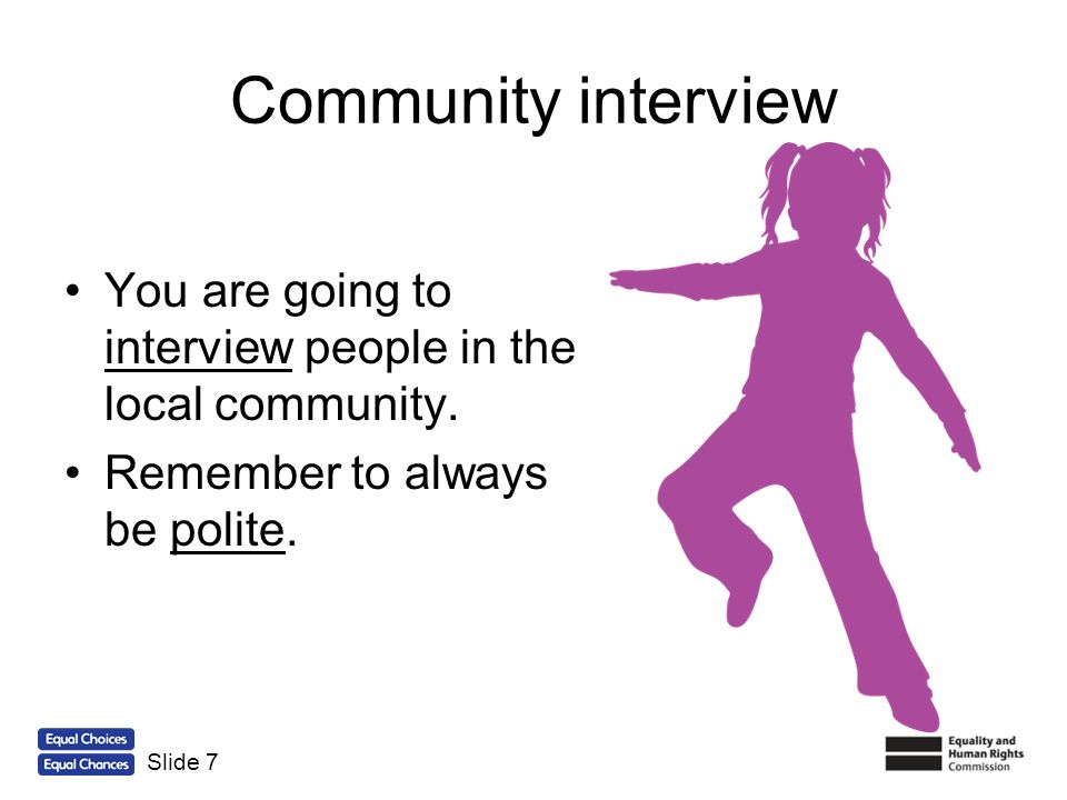 Community interview You are going to interview people in the local community. Remember to always be polite.