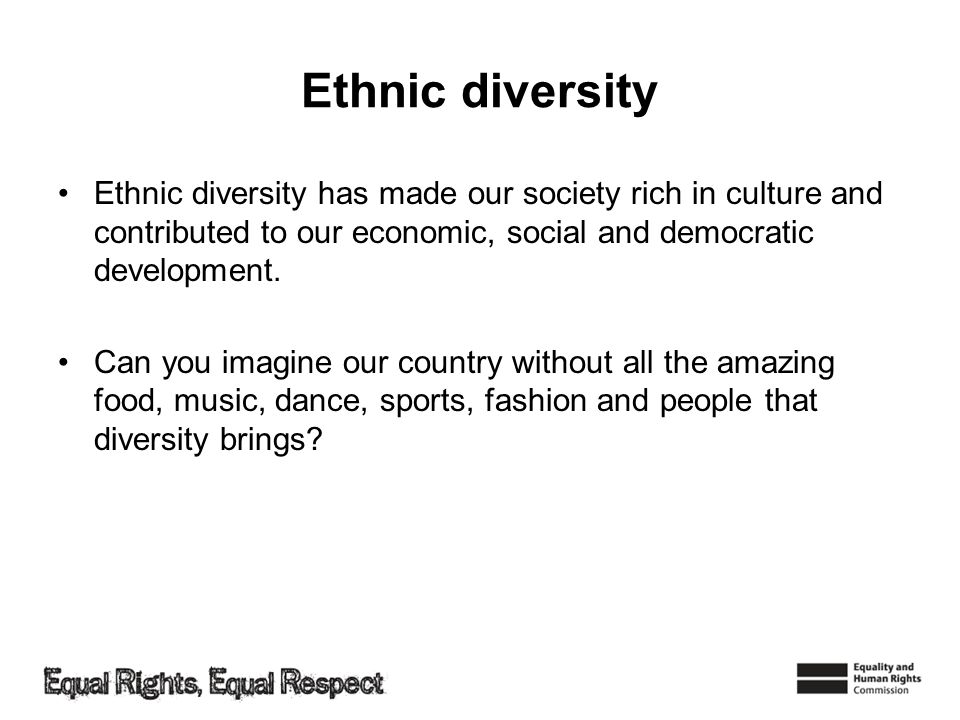 Ethnic diversity Ethnic diversity has made our society rich in culture and contributed to our economic, social and democratic development.