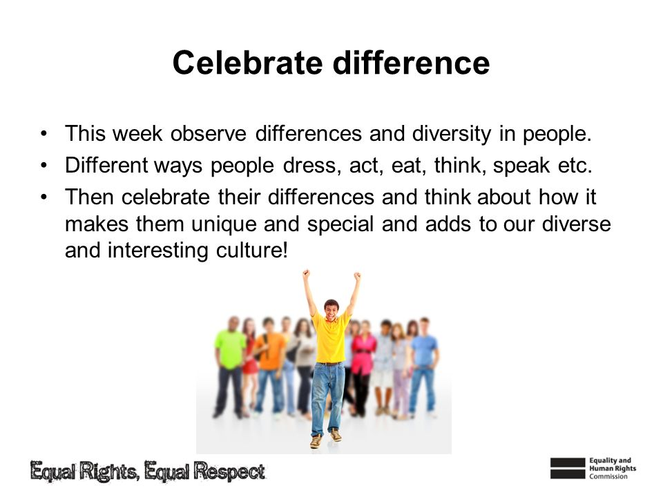 Celebrate difference This week observe differences and diversity in people. Different ways people dress, act, eat, think, speak etc.