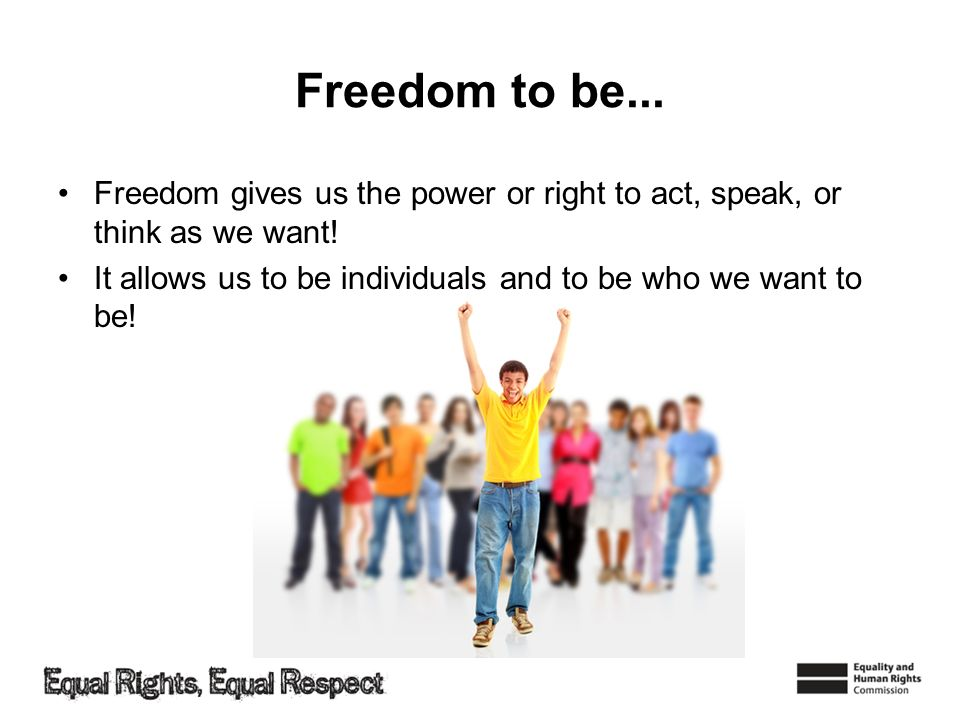 Freedom to be... Freedom gives us the power or right to act, speak, or think as we want.