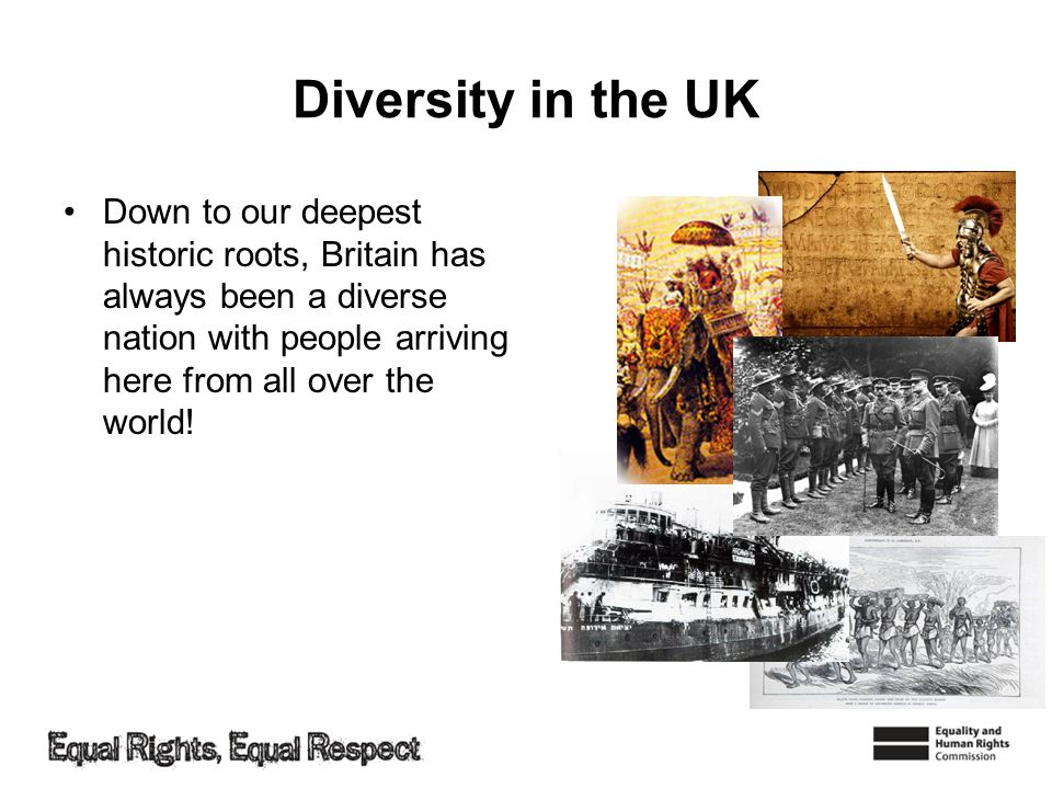 Diversity in the UK Down to our deepest historic roots, Britain has always been a diverse nation with people arriving here from all over the world!